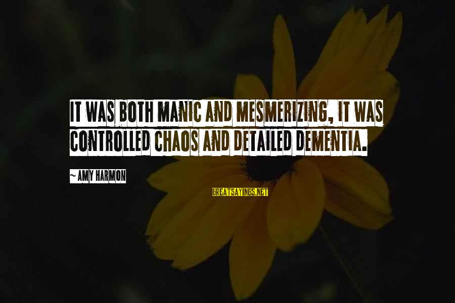 Quotes Manusia Sayings By Amy Harmon: It was both manic and mesmerizing, it was controlled chaos and detailed dementia.