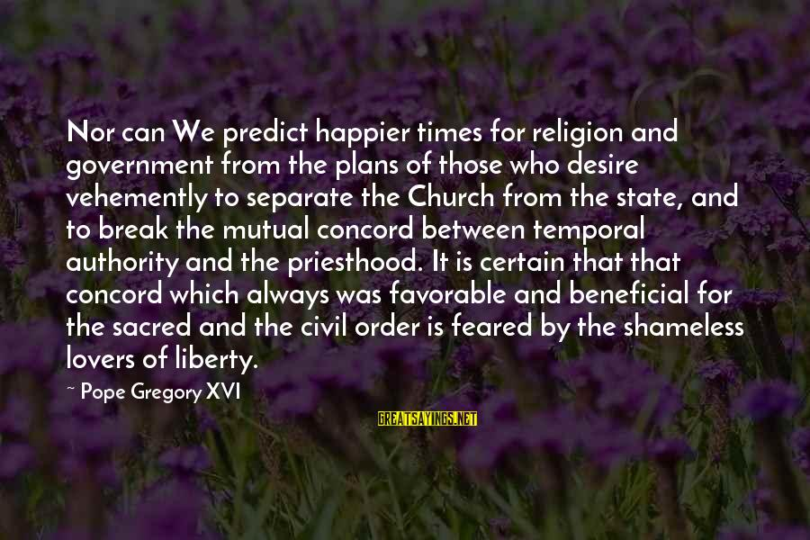 Quotes Manusia Sayings By Pope Gregory XVI: Nor can We predict happier times for religion and government from the plans of those