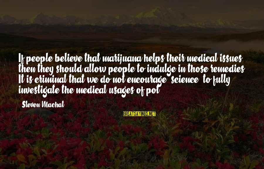 Quotes Manusia Sayings By Steven Machat: If people believe that marijuana helps their medical issues then they should allow people to