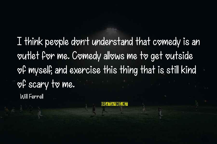 Quotes Manusia Sebagai Makhluk Budaya Sayings By Will Ferrell: I think people don't understand that comedy is an outlet for me. Comedy allows me