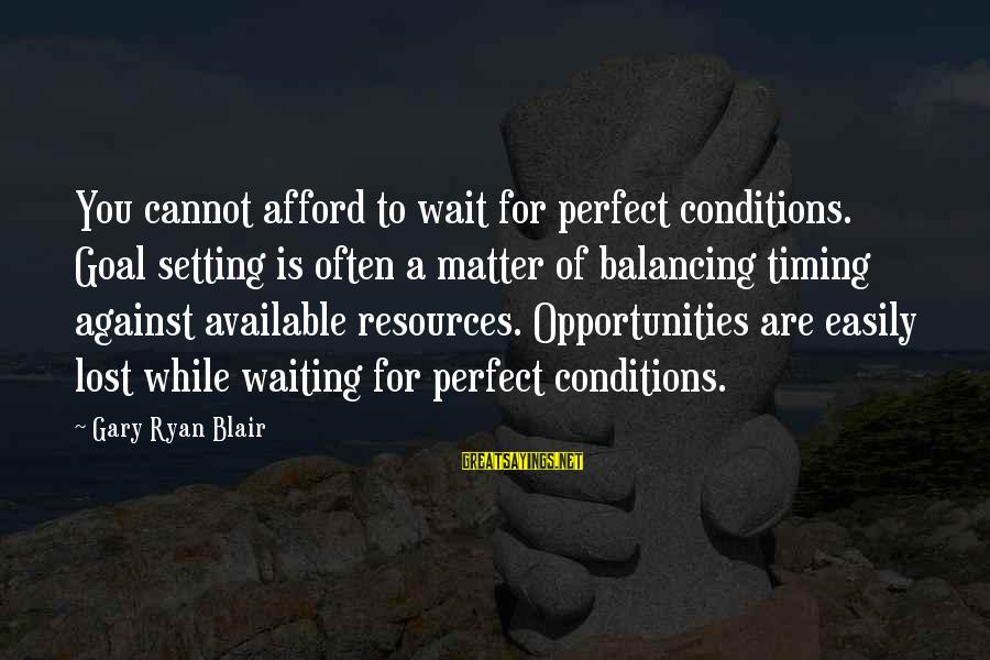 Quotes Meridian Sayings By Gary Ryan Blair: You cannot afford to wait for perfect conditions. Goal setting is often a matter of