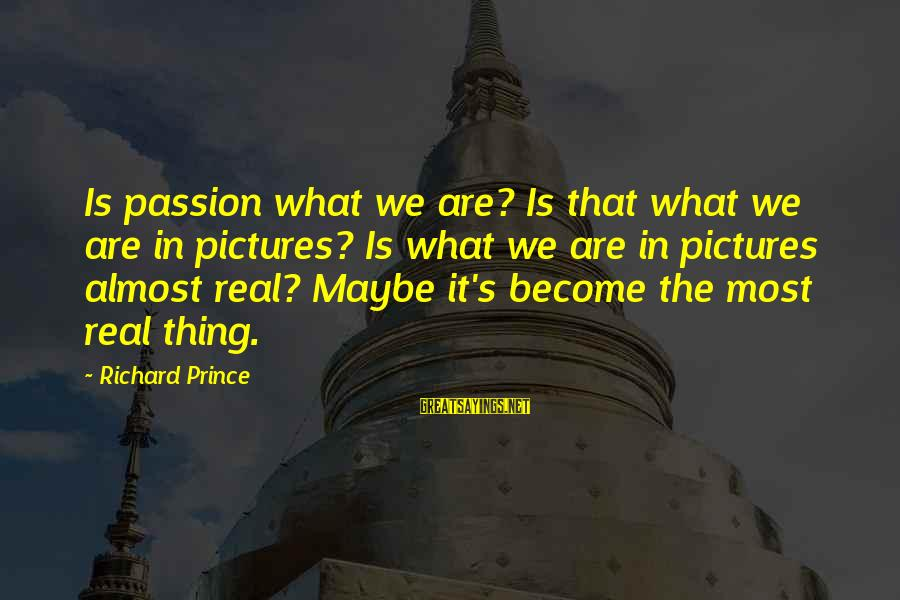 Quotes Meridian Sayings By Richard Prince: Is passion what we are? Is that what we are in pictures? Is what we