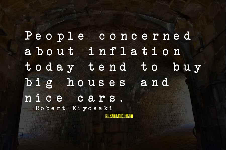 Quotes Meridian Sayings By Robert Kiyosaki: People concerned about inflation today tend to buy big houses and nice cars.