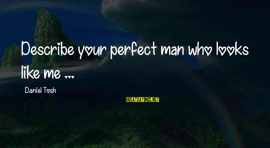 Quotes Mottos Phrases Sayings By Daniel Tosh: Describe your perfect man who looks like me ...