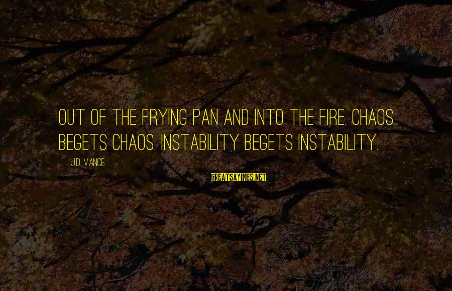 Quotes Quoted On Criminal Minds Sayings By J.D. Vance: Out of the frying pan and into the fire. Chaos begets chaos. Instability begets instability.