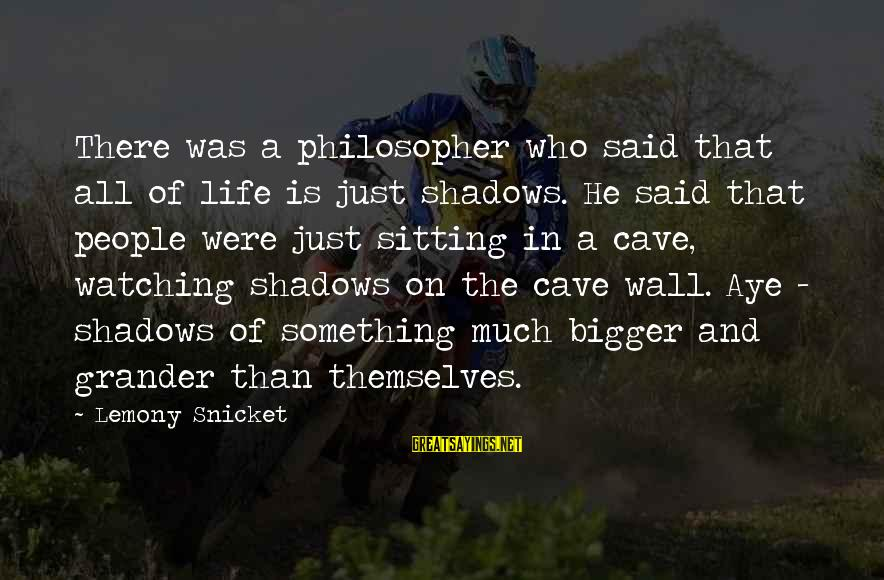 Quotes Ramon Y Cajal Sayings By Lemony Snicket: There was a philosopher who said that all of life is just shadows. He said