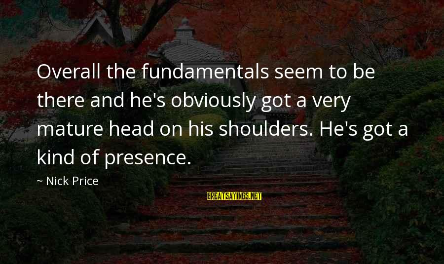 Quotes Ramon Y Cajal Sayings By Nick Price: Overall the fundamentals seem to be there and he's obviously got a very mature head