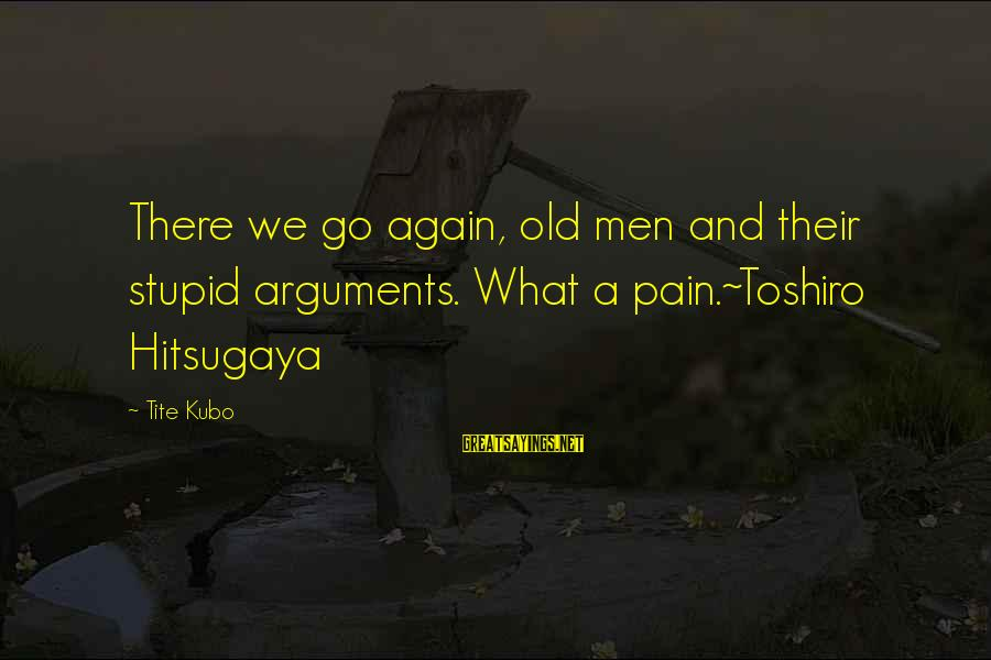 Quotes Ramon Y Cajal Sayings By Tite Kubo: There we go again, old men and their stupid arguments. What a pain.~Toshiro Hitsugaya