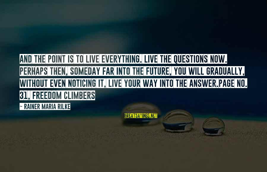 Quotes Rilke Live The Questions Sayings By Rainer Maria Rilke: And the point is to live everything. Live the questions now. Perhaps then, someday far