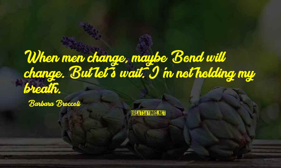 Quotes Suitable For Funeral Notices Sayings By Barbara Broccoli: When men change, maybe Bond will change. But let's wait. I'm not holding my breath.