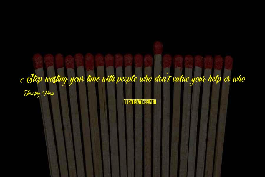 Quotes Suitable For Funeral Notices Sayings By Timothy Pina: Stop wasting your time with people who don't value your help or who you are.