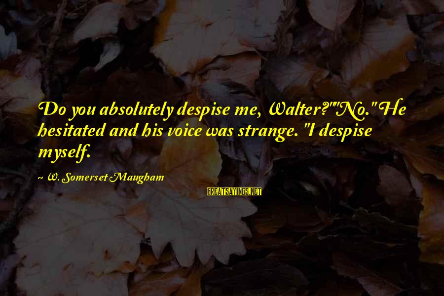 "Quotes Suitable For Funeral Notices Sayings By W. Somerset Maugham: Do you absolutely despise me, Walter?""""No."" He hesitated and his voice was strange. ""I despise"