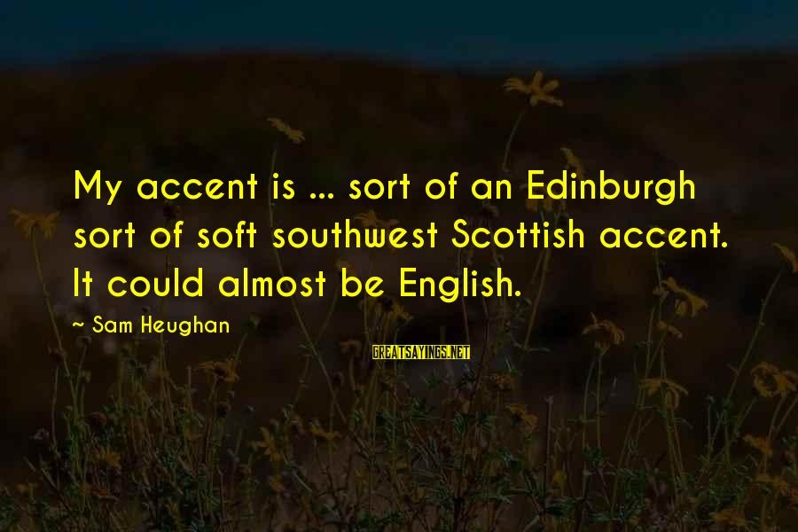 Quotes Ulang Tahun Sayings By Sam Heughan: My accent is ... sort of an Edinburgh sort of soft southwest Scottish accent. It
