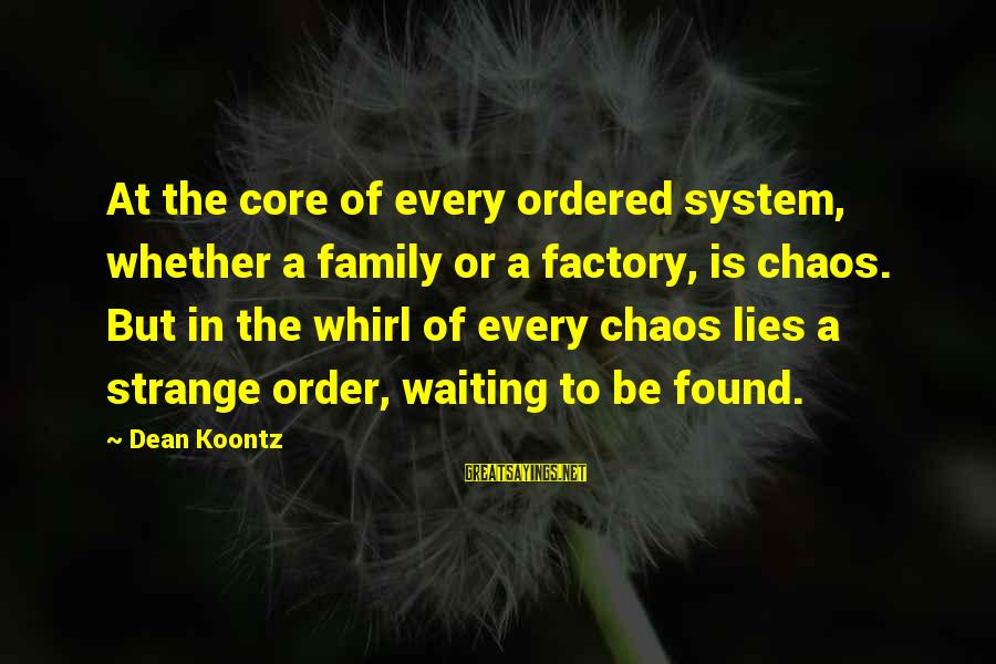 Quotes Uncommon Valor Sayings By Dean Koontz: At the core of every ordered system, whether a family or a factory, is chaos.