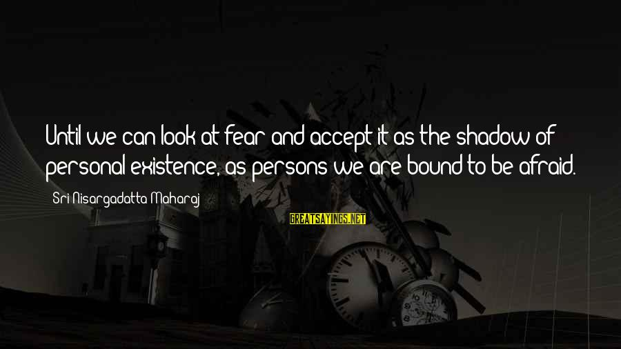 Quotes Uncommon Valor Sayings By Sri Nisargadatta Maharaj: Until we can look at fear and accept it as the shadow of personal existence,