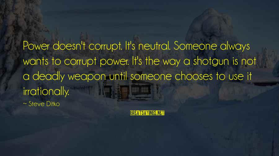 Quotes Uncommon Valor Sayings By Steve Ditko: Power doesn't corrupt. It's neutral. Someone always wants to corrupt power. It's the way a