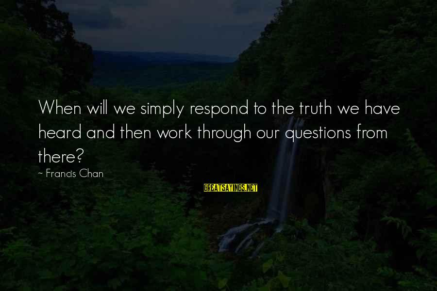 Quotes Unreasonable Man Sayings By Francis Chan: When will we simply respond to the truth we have heard and then work through
