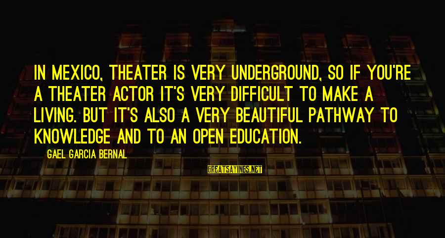 Quotes Unreasonable Man Sayings By Gael Garcia Bernal: In Mexico, theater is very underground, so if you're a theater actor it's very difficult