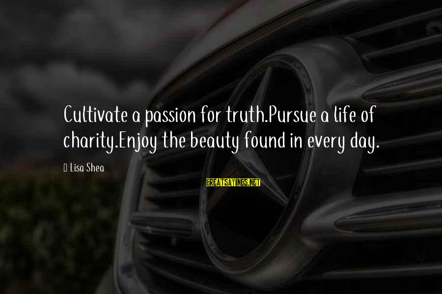 Quotes Unreasonable Man Sayings By Lisa Shea: Cultivate a passion for truth.Pursue a life of charity.Enjoy the beauty found in every day.