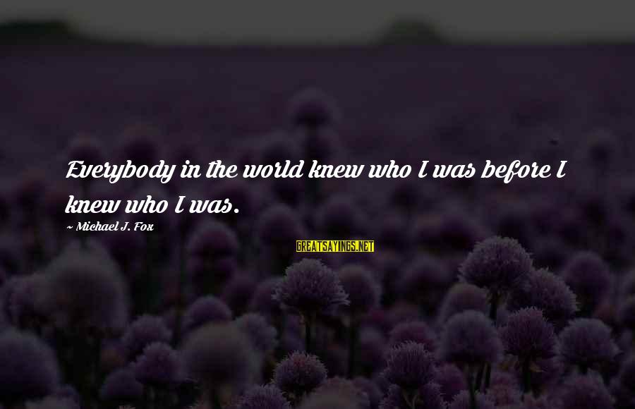Quotes Unreasonable Man Sayings By Michael J. Fox: Everybody in the world knew who I was before I knew who I was.
