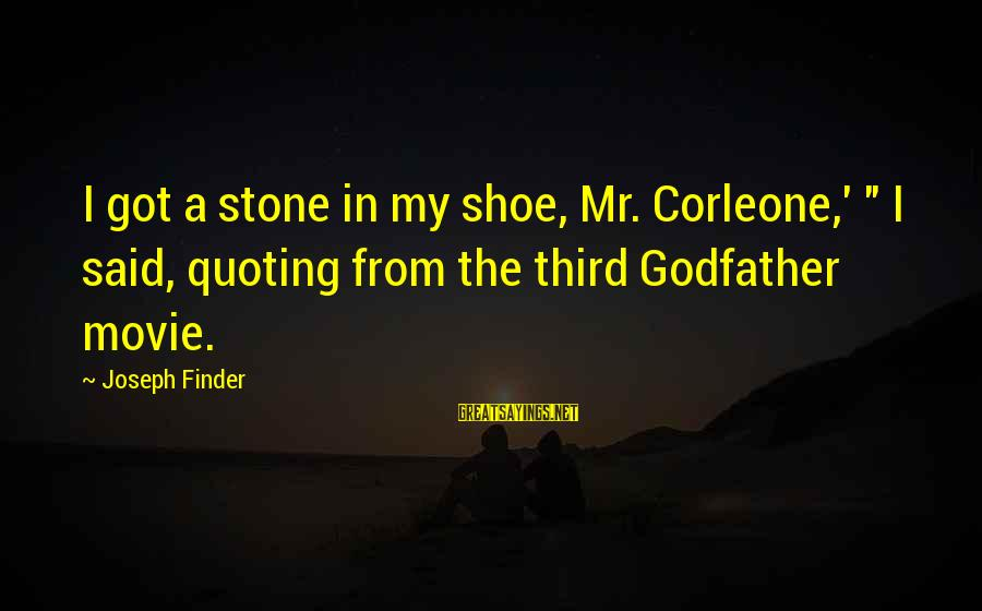 """Quoting Movie Sayings By Joseph Finder: I got a stone in my shoe, Mr. Corleone,' """" I said, quoting from the"""