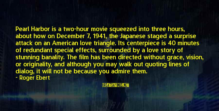 Quoting Movie Sayings By Roger Ebert: Pearl Harbor is a two-hour movie squeezed into three hours, about how on December 7,