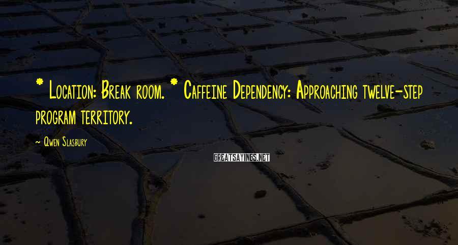 Qwen Slasbury Sayings: * Location: Break room. * Caffeine Dependency: Approaching twelve-step program territory.