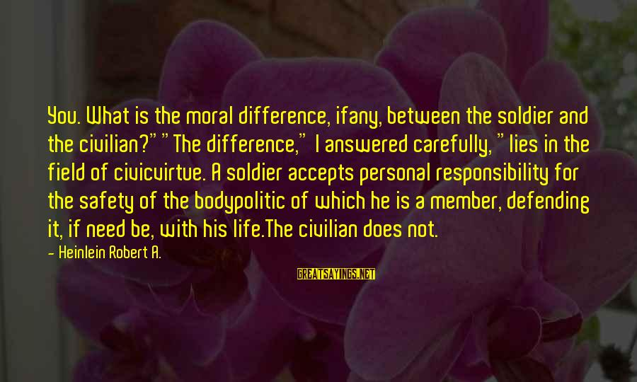 """R A Heinlein Sayings By Heinlein Robert A.: You. What is the moral difference, ifany, between the soldier and the civilian?""""""""The difference,"""" I"""