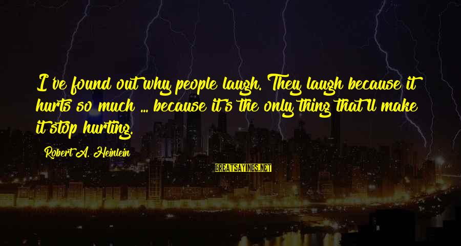 R A Heinlein Sayings By Robert A. Heinlein: I've found out why people laugh. They laugh because it hurts so much ... because