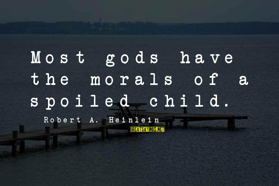 R A Heinlein Sayings By Robert A. Heinlein: Most gods have the morals of a spoiled child.