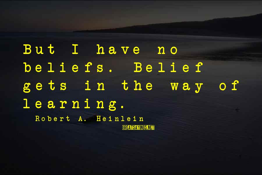 R A Heinlein Sayings By Robert A. Heinlein: But I have no beliefs. Belief gets in the way of learning.