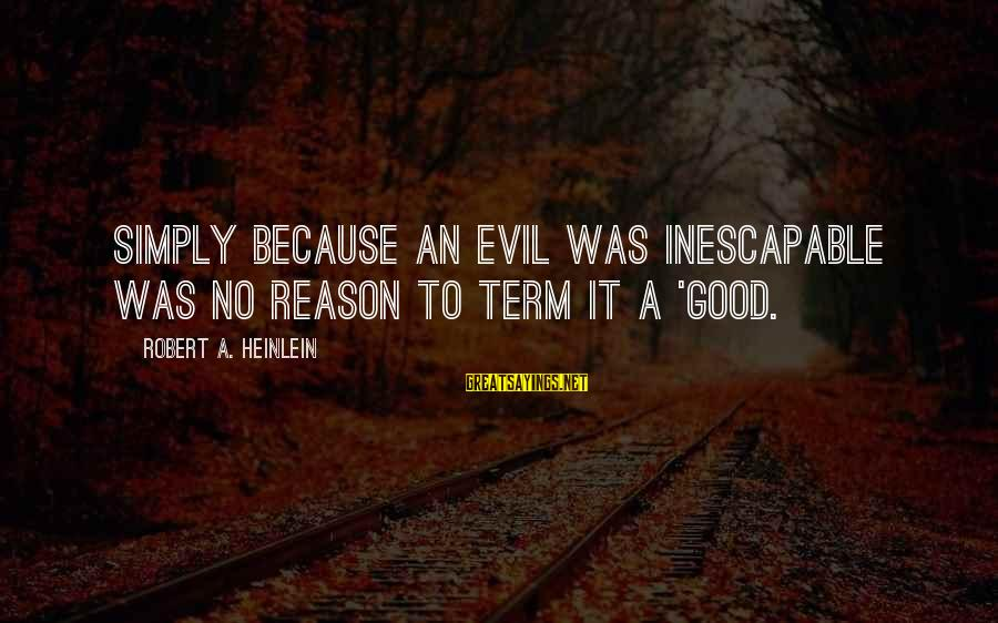 R A Heinlein Sayings By Robert A. Heinlein: Simply because an evil was inescapable was no reason to term it a 'good.