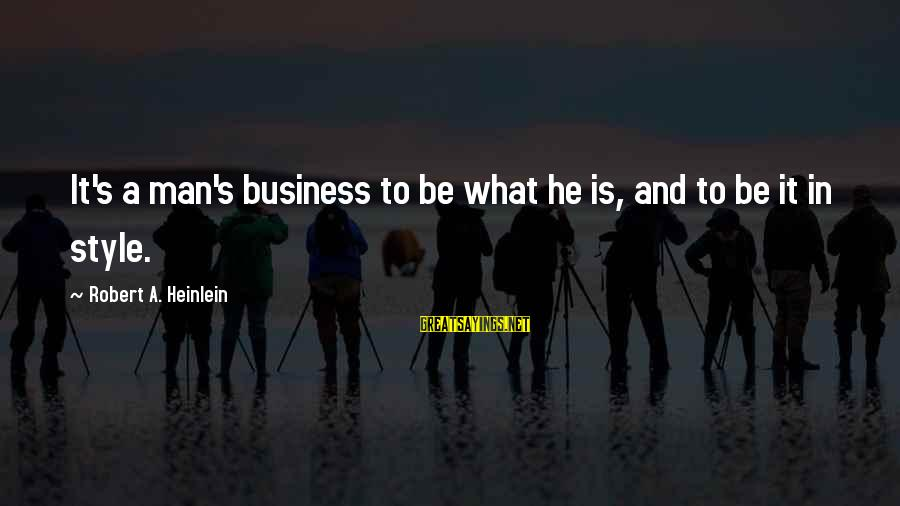 R A Heinlein Sayings By Robert A. Heinlein: It's a man's business to be what he is, and to be it in style.