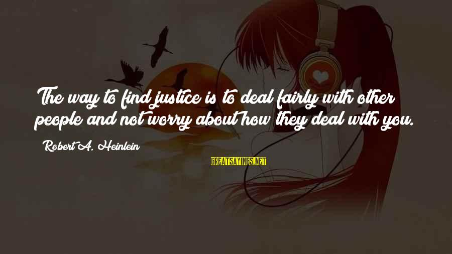R A Heinlein Sayings By Robert A. Heinlein: The way to find justice is to deal fairly with other people and not worry
