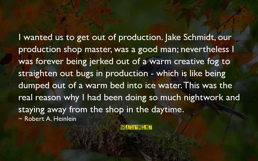 R A Heinlein Sayings By Robert A. Heinlein: I wanted us to get out of production. Jake Schmidt, our production shop master, was