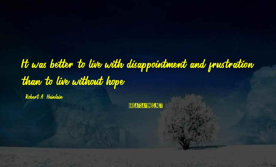 R A Heinlein Sayings By Robert A. Heinlein: It was better to live with disappointment and frustration than to live without hope.