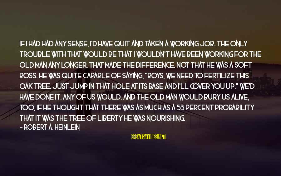 R A Heinlein Sayings By Robert A. Heinlein: If I had had any sense, I'd have quit and taken a working job. The