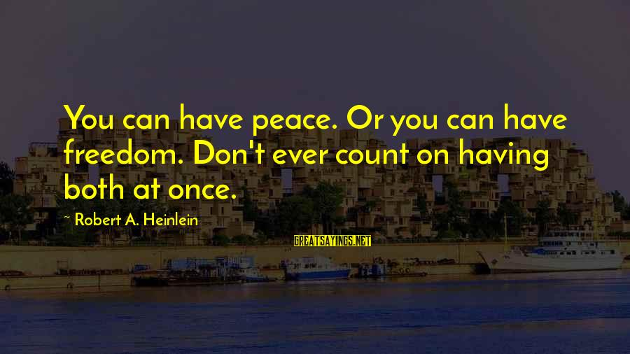 R A Heinlein Sayings By Robert A. Heinlein: You can have peace. Or you can have freedom. Don't ever count on having both