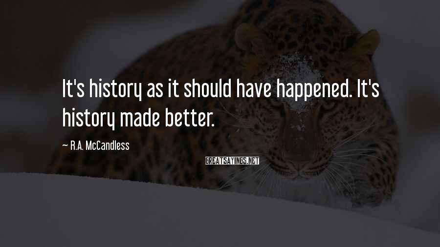 R.A. McCandless Sayings: It's history as it should have happened. It's history made better.