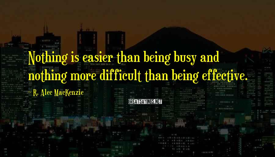 R. Alec MacKenzie Sayings: Nothing is easier than being busy and nothing more difficult than being effective.