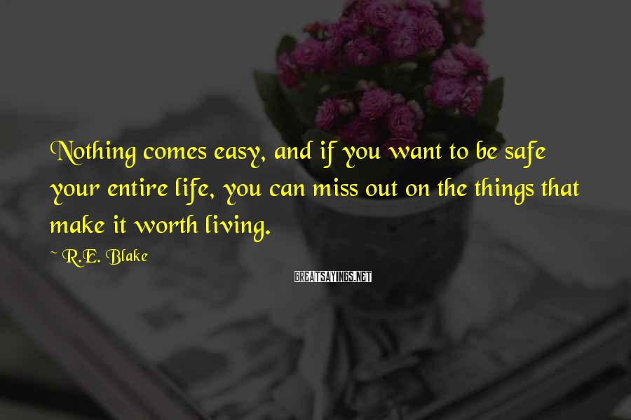 R.E. Blake Sayings: Nothing comes easy, and if you want to be safe your entire life, you can