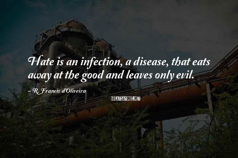 R. Francis D'Oliveira Sayings: Hate is an infection, a disease, that eats away at the good and leaves only