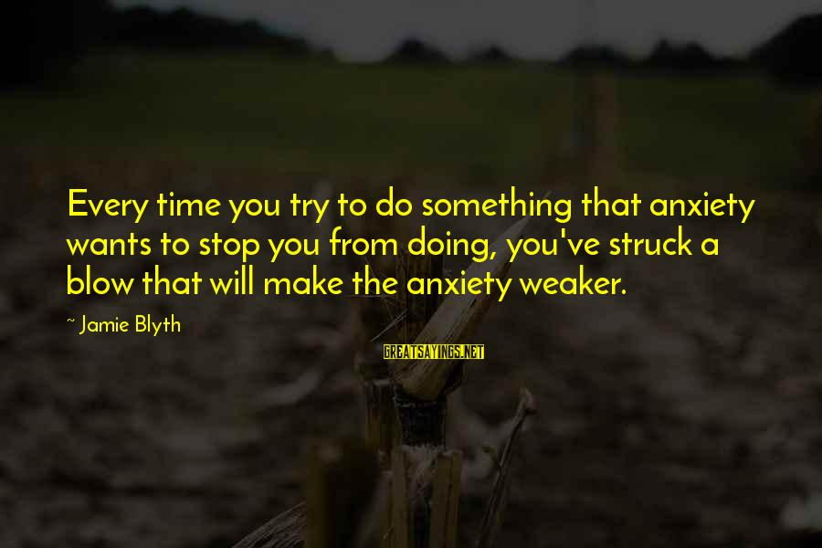R. H. Blyth Sayings By Jamie Blyth: Every time you try to do something that anxiety wants to stop you from doing,