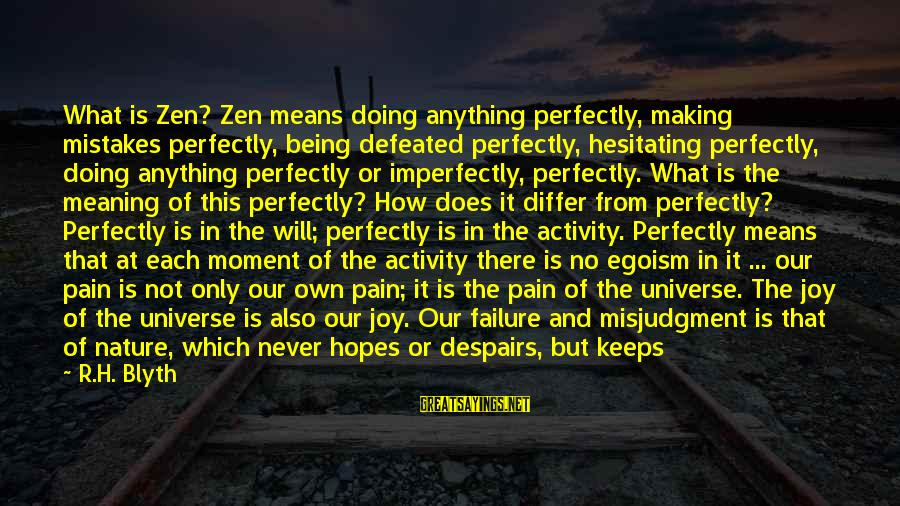 R. H. Blyth Sayings By R.H. Blyth: What is Zen? Zen means doing anything perfectly, making mistakes perfectly, being defeated perfectly, hesitating