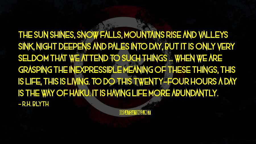 R. H. Blyth Sayings By R.H. Blyth: The sun shines, snow falls, mountains rise and valleys sink, night deepens and pales into