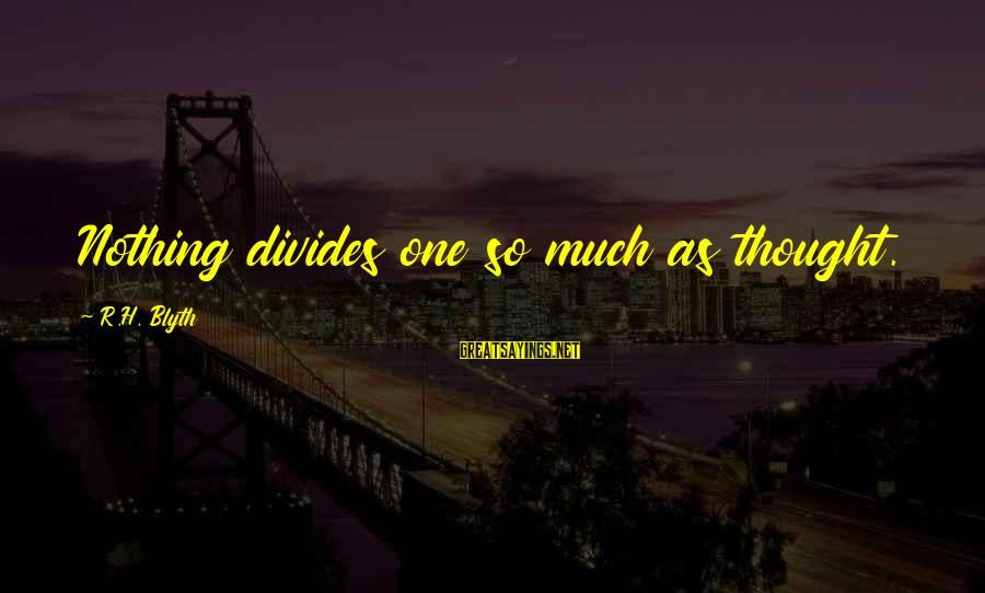 R. H. Blyth Sayings By R.H. Blyth: Nothing divides one so much as thought.