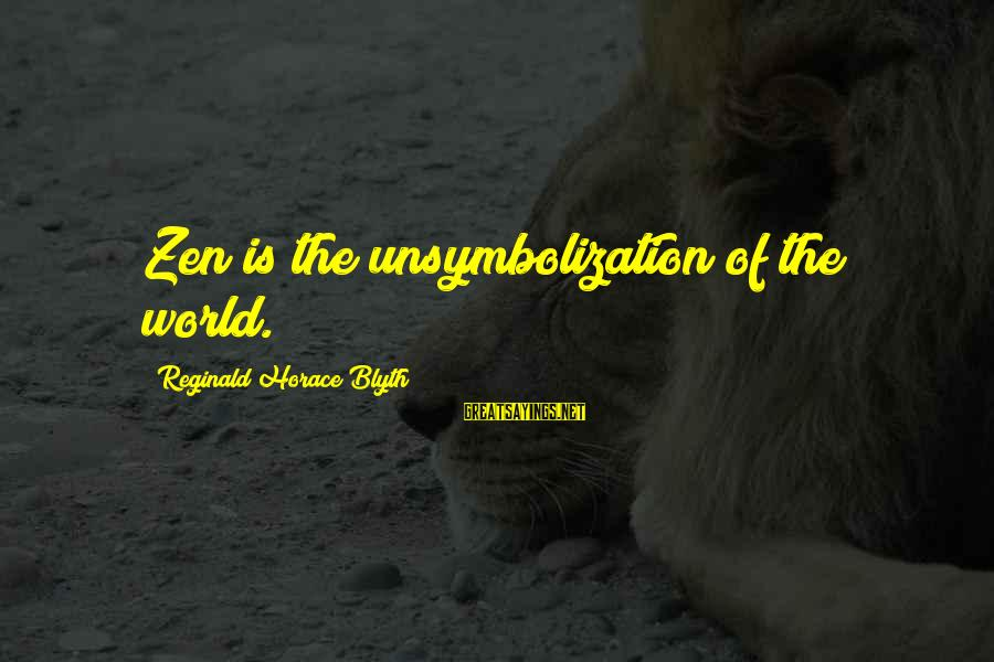 R. H. Blyth Sayings By Reginald Horace Blyth: Zen is the unsymbolization of the world.