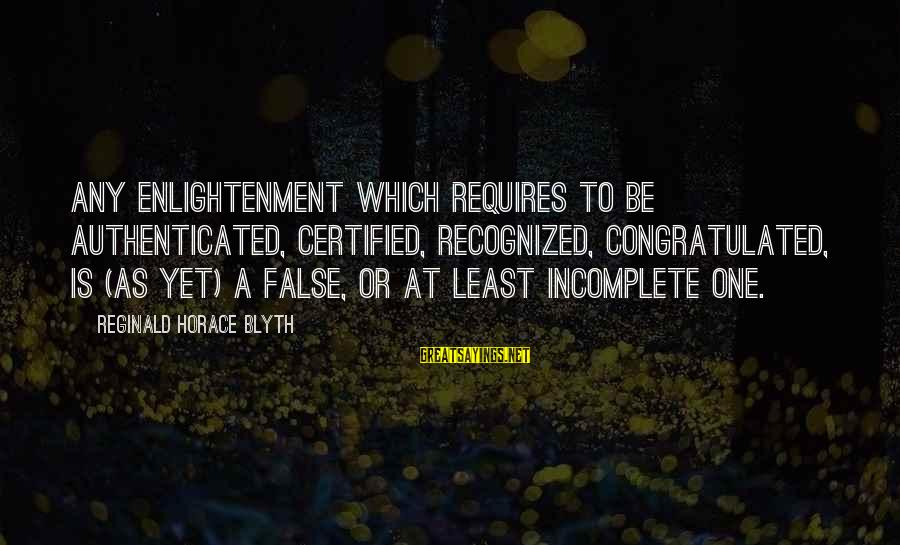 R. H. Blyth Sayings By Reginald Horace Blyth: Any enlightenment which requires to be authenticated, certified, recognized, congratulated, is (as yet) a false,