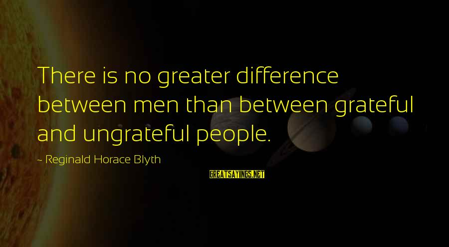 R. H. Blyth Sayings By Reginald Horace Blyth: There is no greater difference between men than between grateful and ungrateful people.
