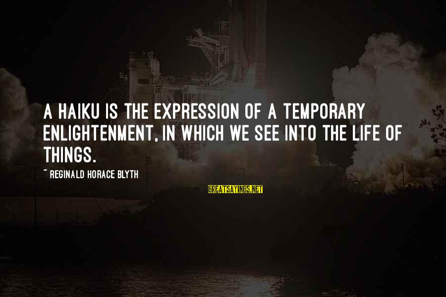 R. H. Blyth Sayings By Reginald Horace Blyth: A haiku is the expression of a temporary enlightenment, in which we see into the